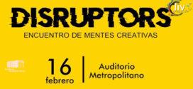DISRUPTORS Encuentro de mentes creativas 16 de febrero Auditorio Metropolitano